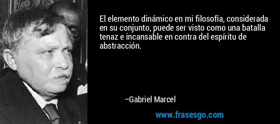El elemento dinámico en mi filosofía, considerada en su conjunto, puede ser visto como una batalla tenaz e incansable en contra del espíritu de abstracción. – Gabriel Marcel