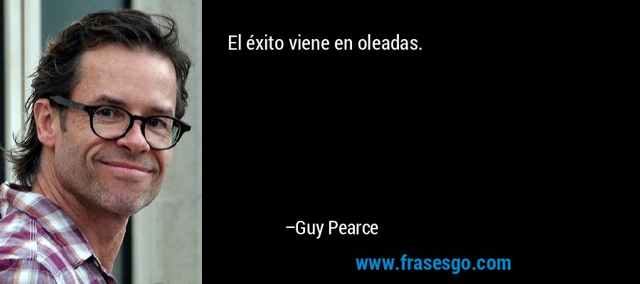 El éxito viene en oleadas. – Guy Pearce