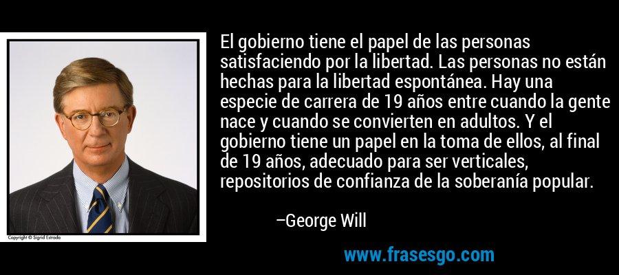 El gobierno tiene el papel de las personas satisfaciendo por la libertad. Las personas no están hechas para la libertad espontánea. Hay una especie de carrera de 19 años entre cuando la gente nace y cuando se convierten en adultos. Y el gobierno tiene un papel en la toma de ellos, al final de 19 años, adecuado para ser verticales, repositorios de confianza de la soberanía popular. – George Will