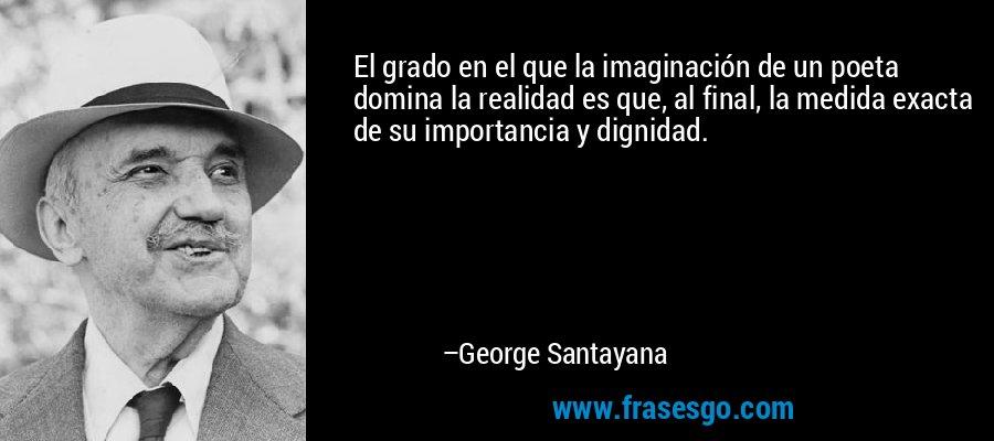 El grado en el que la imaginación de un poeta domina la realidad es que, al final, la medida exacta de su importancia y dignidad. – George Santayana