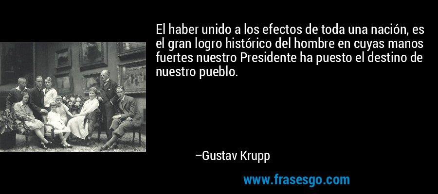 El haber unido a los efectos de toda una nación, es el gran logro histórico del hombre en cuyas manos fuertes nuestro Presidente ha puesto el destino de nuestro pueblo. – Gustav Krupp