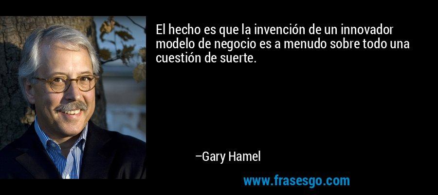 El hecho es que la invención de un innovador modelo de negocio es a menudo sobre todo una cuestión de suerte. – Gary Hamel