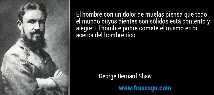 El hombre con un dolor de muelas piensa que todo el mundo cuyos dientes son sólidos está contento y alegre. El hombre pobre comete el mismo error acerca del hombre rico. – George Bernard Shaw