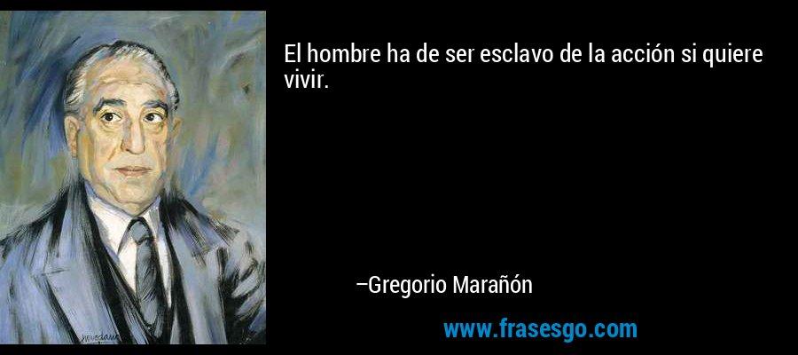 El hombre ha de ser esclavo de la acción si quiere vivir. – Gregorio Marañón