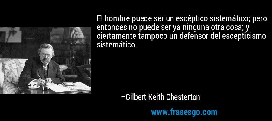 El hombre puede ser un escéptico sistemático; pero entonces no puede ser ya ninguna otra cosa; y ciertamente tampoco un defensor del escepticismo sistemático. – Gilbert Keith Chesterton