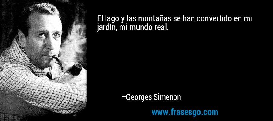 El lago y las montañas se han convertido en mi jardín, mi mundo real. – Georges Simenon