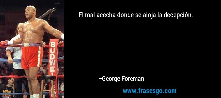 El mal acecha donde se aloja la decepción. – George Foreman