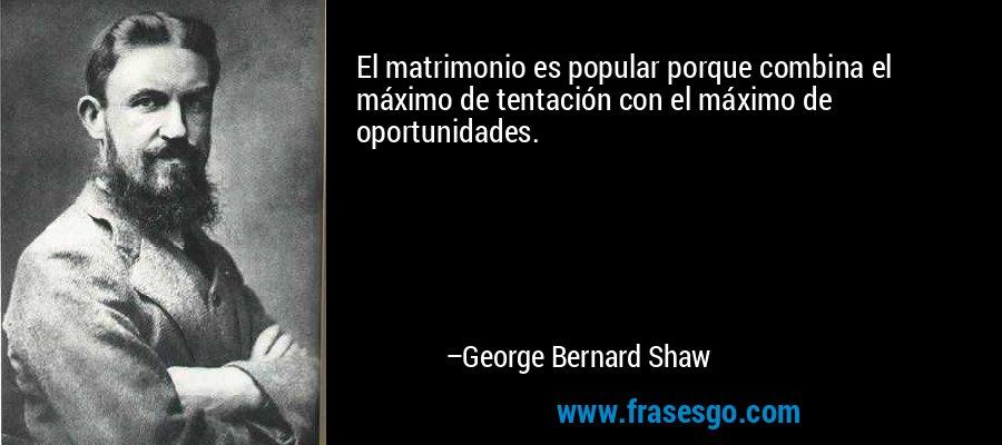 El matrimonio es popular porque combina el máximo de tentación con el máximo de oportunidades. – George Bernard Shaw