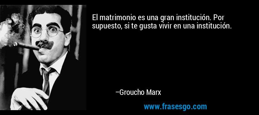 El matrimonio es una gran institución. Por supuesto, si te gusta vivir en una institución. – Groucho Marx