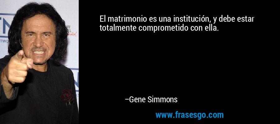 El matrimonio es una institución, y debe estar totalmente comprometido con ella. – Gene Simmons