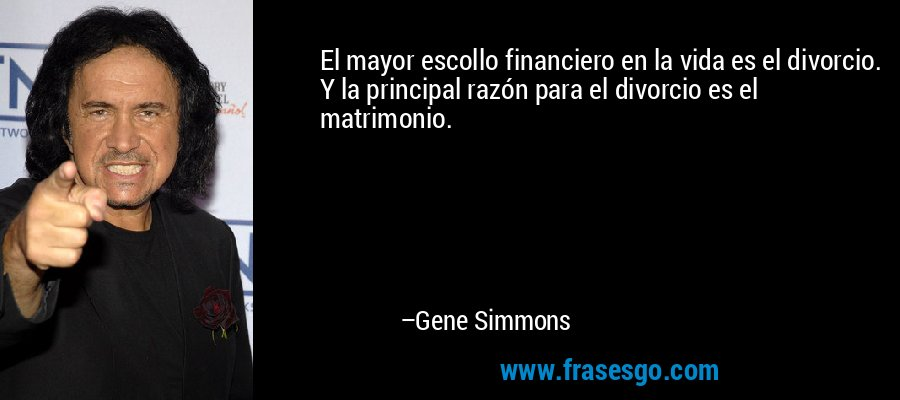 El mayor escollo financiero en la vida es el divorcio. Y la principal razón para el divorcio es el matrimonio. – Gene Simmons