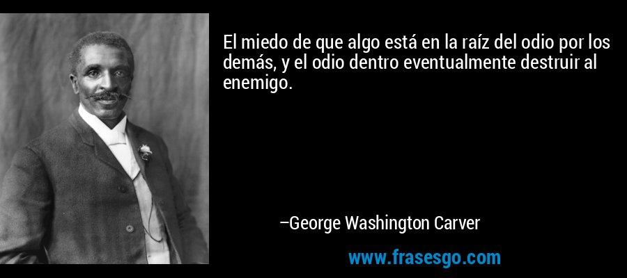 El miedo de que algo está en la raíz del odio por los demás, y el odio dentro eventualmente destruir al enemigo. – George Washington Carver