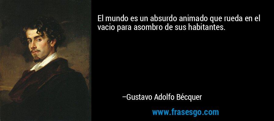 El mundo es un absurdo animado que rueda en el vacio para asombro de sus habitantes. – Gustavo Adolfo Bécquer