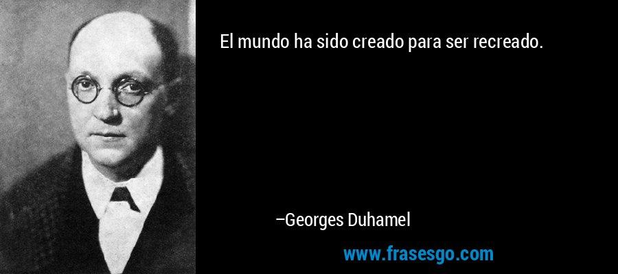 El mundo ha sido creado para ser recreado. – Georges Duhamel