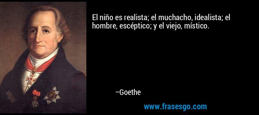 El niño es realista; el muchacho, idealista; el hombre, escéptico; y el viejo, místico. – Goethe