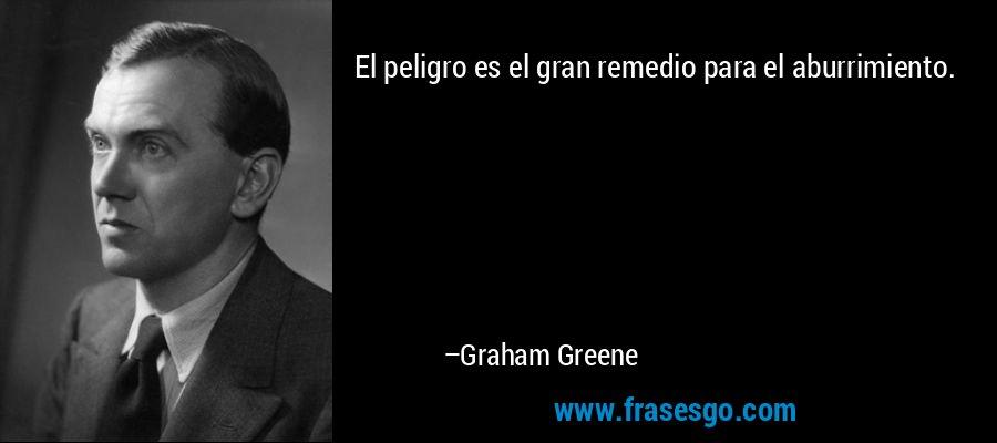 El peligro es el gran remedio para el aburrimiento. – Graham Greene