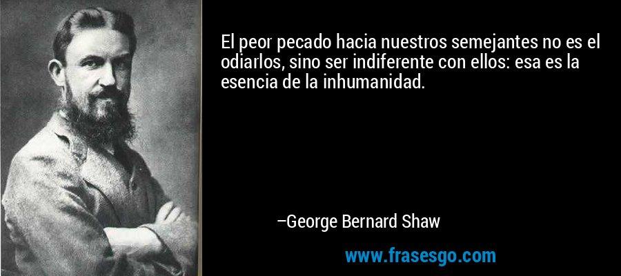 El peor pecado hacia nuestros semejantes no es el odiarlos, sino ser indiferente con ellos: esa es la esencia de la inhumanidad. – George Bernard Shaw