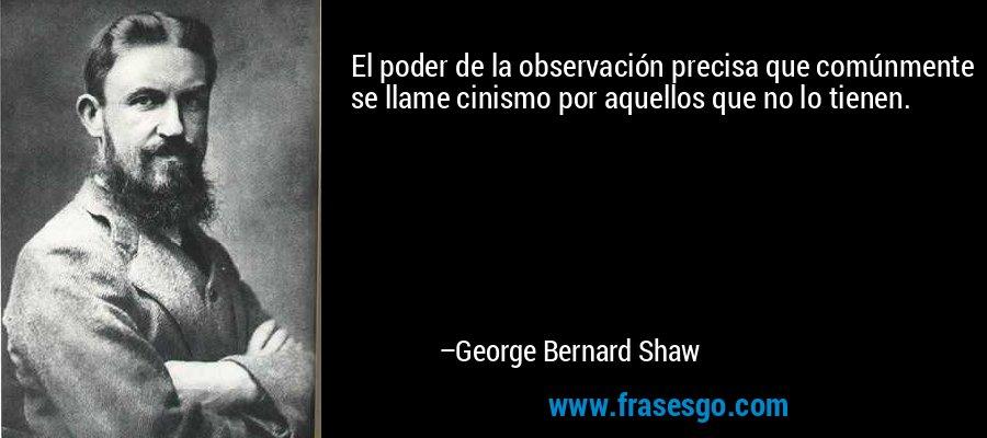 El poder de la observación precisa que comúnmente se llame cinismo por aquellos que no lo tienen. – George Bernard Shaw