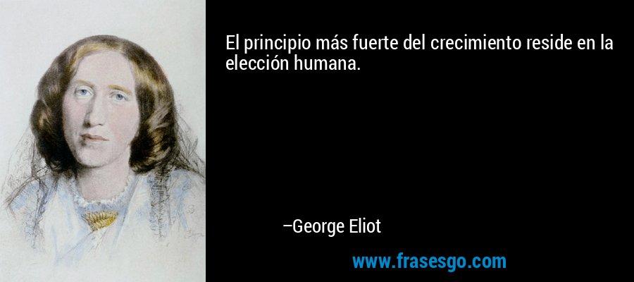 El principio más fuerte del crecimiento reside en la elección humana. – George Eliot