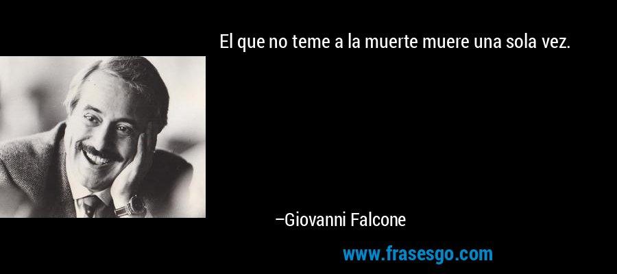 El que no teme a la muerte muere una sola vez. – Giovanni Falcone