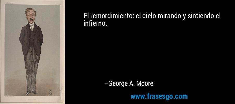 El remordimiento: el cielo mirando y sintiendo el infierno. – George A. Moore