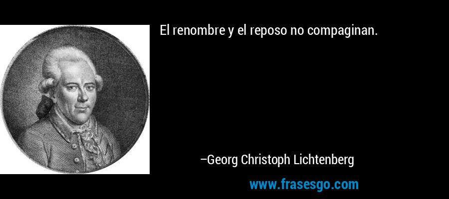 El renombre y el reposo no compaginan. – Georg Christoph Lichtenberg