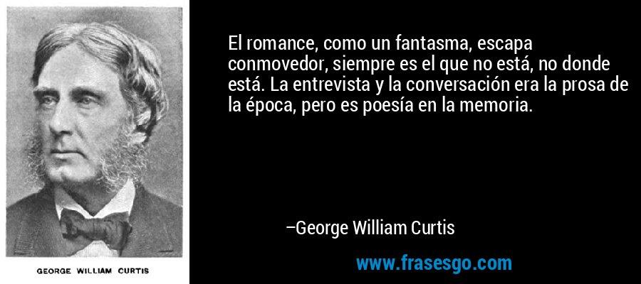 El romance, como un fantasma, escapa conmovedor, siempre es el que no está, no donde está. La entrevista y la conversación era la prosa de la época, pero es poesía en la memoria. – George William Curtis