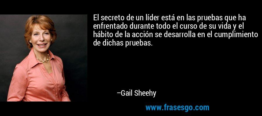 El secreto de un líder está en las pruebas que ha enfrentado durante todo el curso de su vida y el hábito de la acción se desarrolla en el cumplimiento de dichas pruebas. – Gail Sheehy