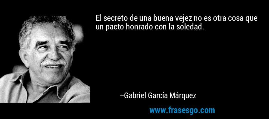 El secreto de una buena vejez no es otra cosa que un pacto honrado con la soledad. – Gabriel García Márquez