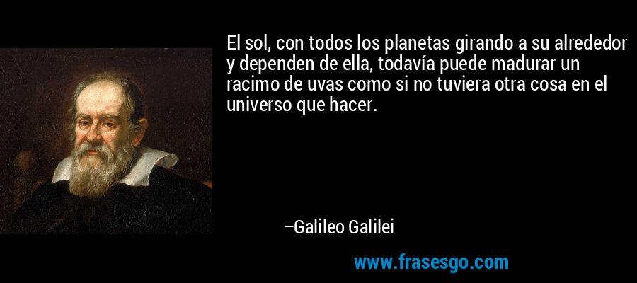 El sol, con todos los planetas girando a su alrededor y dependen de ella, todavía puede madurar un racimo de uvas como si no tuviera otra cosa en el universo que hacer. – Galileo Galilei