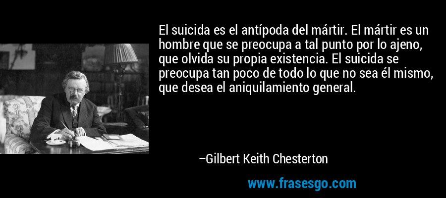 El suicida es el antípoda del mártir. El mártir es un hombre que se preocupa a tal punto por lo ajeno, que olvida su propia existencia. El suicida se preocupa tan poco de todo lo que no sea él mismo, que desea el aniquilamiento general. – Gilbert Keith Chesterton