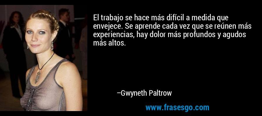 El trabajo se hace más difícil a medida que envejece. Se aprende cada vez que se reúnen más experiencias, hay dolor más profundos y agudos más altos. – Gwyneth Paltrow