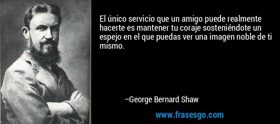 El único servicio que un amigo puede realmente hacerte es mantener tu coraje sosteniéndote un espejo en el que puedas ver una imagen noble de ti mismo. – George Bernard Shaw