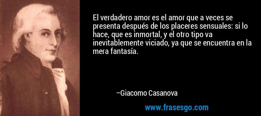 El verdadero amor es el amor que a veces se presenta después de los placeres sensuales: si lo hace, que es inmortal, y el otro tipo va inevitablemente viciado, ya que se encuentra en la mera fantasía. – Giacomo Casanova