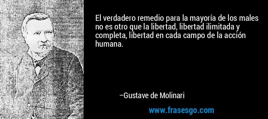 El verdadero remedio para la mayoría de los males no es otro que la libertad, libertad ilimitada y completa, libertad en cada campo de la acción humana. – Gustave de Molinari