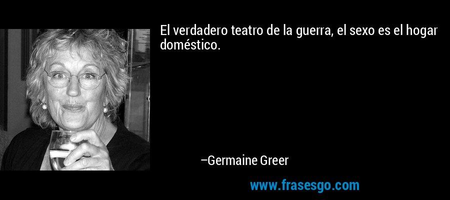 El verdadero teatro de la guerra, el sexo es el hogar doméstico. – Germaine Greer