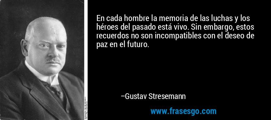 En cada hombre la memoria de las luchas y los héroes del pasado está vivo. Sin embargo, estos recuerdos no son incompatibles con el deseo de paz en el futuro. – Gustav Stresemann