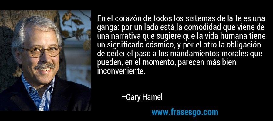 En el corazón de todos los sistemas de la fe es una ganga: por un lado está la comodidad que viene de una narrativa que sugiere que la vida humana tiene un significado cósmico, y por el otro la obligación de ceder el paso a los mandamientos morales que pueden, en el momento, parecen más bien inconveniente. – Gary Hamel