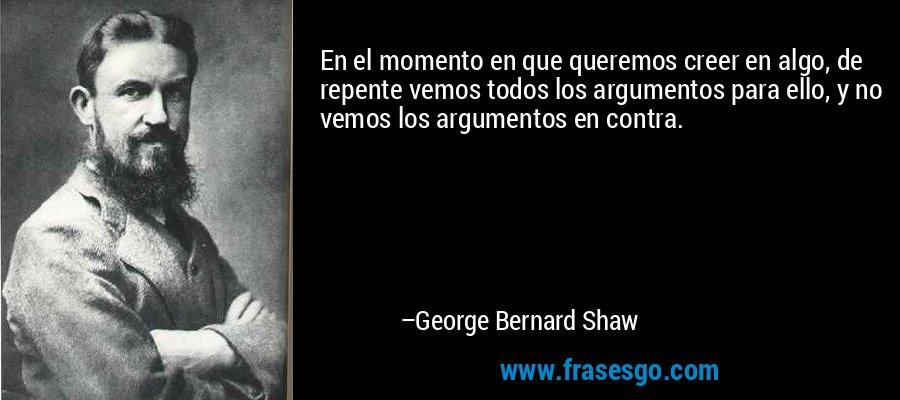 En el momento en que queremos creer en algo, de repente vemos todos los argumentos para ello, y no vemos los argumentos en contra. – George Bernard Shaw
