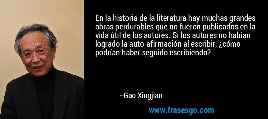 En la historia de la literatura hay muchas grandes obras perdurables que no fueron publicados en la vida útil de los autores. Si los autores no habían logrado la auto-afirmación al escribir, ¿cómo podrían haber seguido escribiendo? – Gao Xingjian