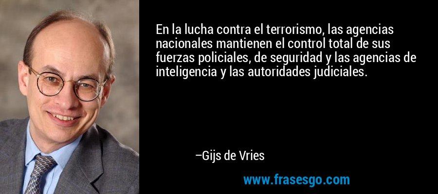 En la lucha contra el terrorismo, las agencias nacionales mantienen el control total de sus fuerzas policiales, de seguridad y las agencias de inteligencia y las autoridades judiciales. – Gijs de Vries