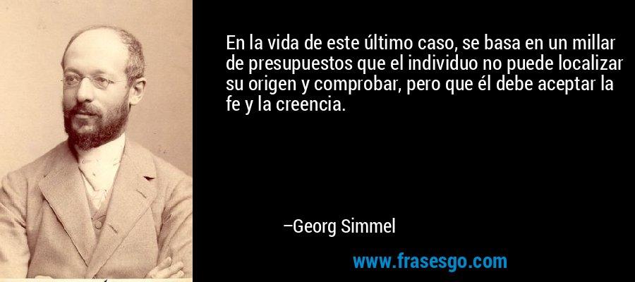 En la vida de este último caso, se basa en un millar de presupuestos que el individuo no puede localizar su origen y comprobar, pero que él debe aceptar la fe y la creencia. – Georg Simmel