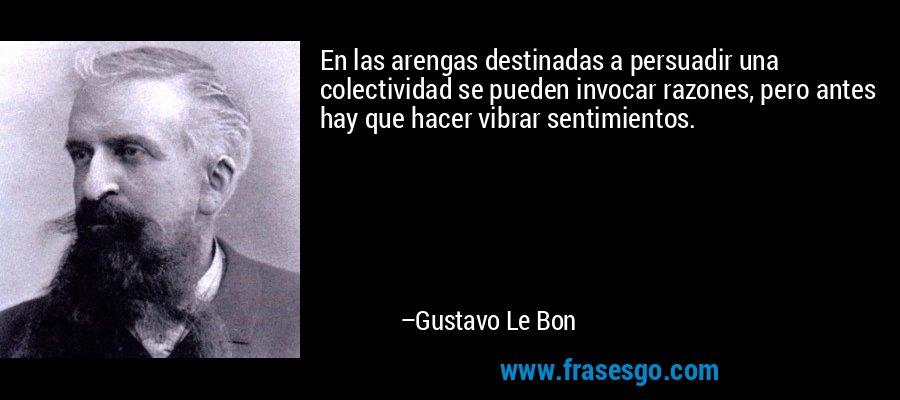 En las arengas destinadas a persuadir una colectividad se pueden invocar razones, pero antes hay que hacer vibrar sentimientos. – Gustavo Le Bon