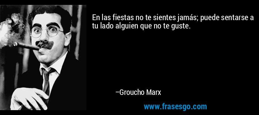 En las fiestas no te sientes jamás; puede sentarse a tu lado alguien que no te guste. – Groucho Marx