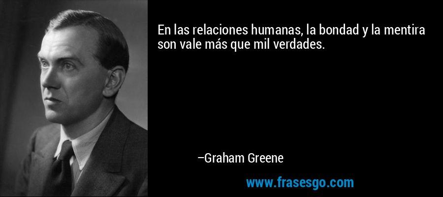 En las relaciones humanas, la bondad y la mentira son vale más que mil verdades. – Graham Greene