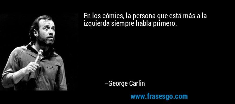 En los cómics, la persona que está más a la izquierda siempre habla primero. – George Carlin