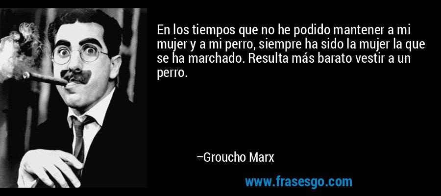 En los tiempos que no he podido mantener a mi mujer y a mi perro, siempre ha sido la mujer la que se ha marchado. Resulta más barato vestir a un perro. – Groucho Marx