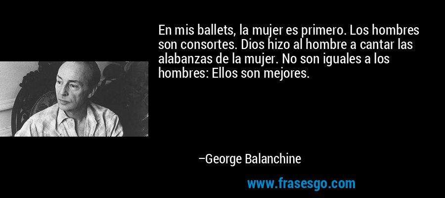 En mis ballets, la mujer es primero. Los hombres son consortes. Dios hizo al hombre a cantar las alabanzas de la mujer. No son iguales a los hombres: Ellos son mejores. – George Balanchine