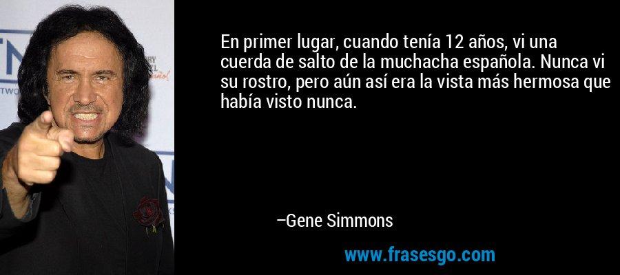 En primer lugar, cuando tenía 12 años, vi una cuerda de salto de la muchacha española. Nunca vi su rostro, pero aún así era la vista más hermosa que había visto nunca. – Gene Simmons