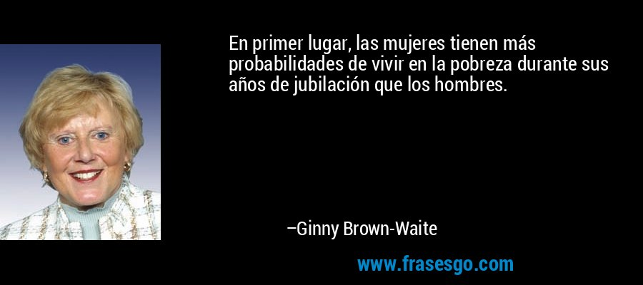 En primer lugar, las mujeres tienen más probabilidades de vivir en la pobreza durante sus años de jubilación que los hombres. – Ginny Brown-Waite